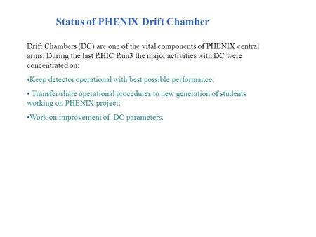 Status of PHENIX Drift Chamber Drift Chambers (DC) are one of the vital components of PHENIX central arms. During the last RHIC Run3 the major activities.