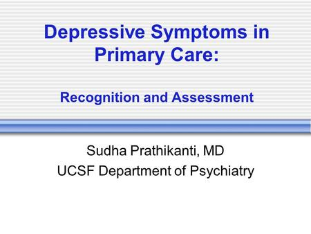 Depressive Symptoms in Primary Care: Recognition and Assessment Sudha Prathikanti, MD UCSF Department of Psychiatry.