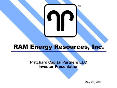 RAM Energy Resources, Inc. May 20, 2008 TM Pritchard Capital Partners LLC Investor Presentation.