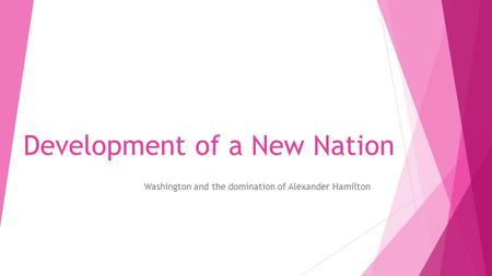 Development of a New Nation Washington and the domination of Alexander Hamilton.