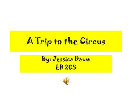A Trip to the Circus By: Jessica Dauw ED 205 Things at the Circus Acrobats Animals Clowns Ringmaster Food Circus Tent Music.