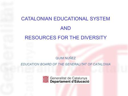 CATALONIAN EDUCATIONAL SYSTEM AND RESOURCES FOR THE DIVERSITY QUIM NUÑEZ EDUCATION BOARD OF THE GENERALITAT OF CATALONIA.