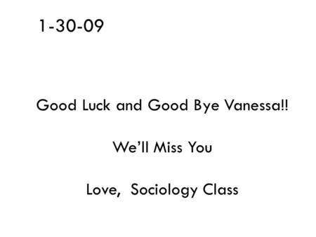 1-30-09 Good Luck and Good Bye Vanessa!! We'll Miss You Love, Sociology Class.