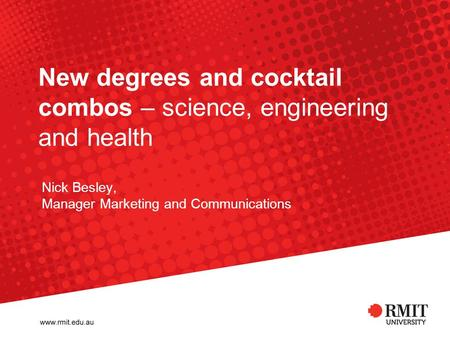 New degrees and cocktail combos – science, engineering and health Nick Besley, Manager Marketing and Communications.