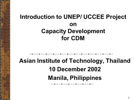 1 Introduction to UNEP/ UCCEE Project on Capacity Development for CDM Asian Institute of Technology, Thailand 10 December 2002 Manila, Philippines.