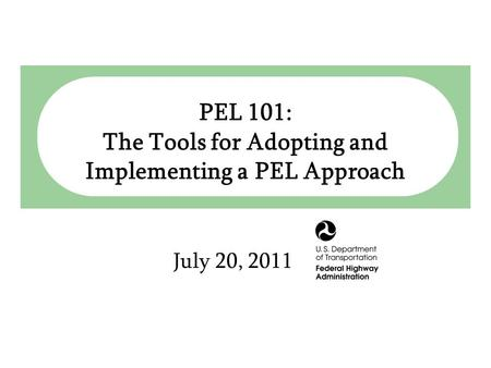 Planning & Environment Linkages (PEL) July 20, 2011 PEL 101: The Tools for Adopting and Implementing a PEL Approach.