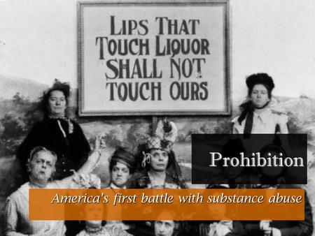 Prohibition America's first battle with substance abuse.