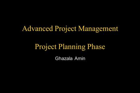 Advanced Project Management Project Planning Phase Ghazala Amin.
