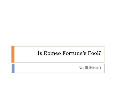 Is Romeo Fortune's Fool? Act III Scene 1. Introducing…. Fortune's fool? Fortune is another word for fate or destiny. At the end of Act III Scene 1, Romeo.