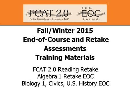 Fall/Winter 2015 End-of-Course and Retake Assessments Training Materials FCAT 2.0 Reading Retake Algebra 1 Retake EOC Biology 1, Civics, U.S. History EOC.