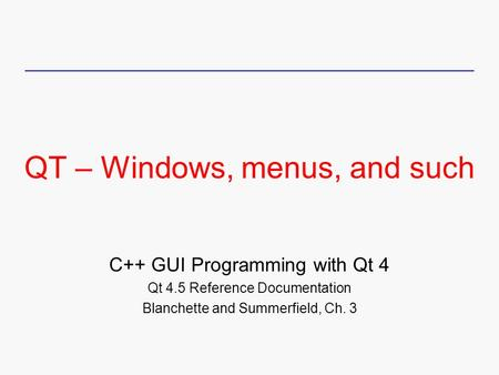 QT – Windows, menus, and such C++ GUI Programming with Qt 4 Qt 4.5 Reference Documentation Blanchette and Summerfield, Ch. 3.