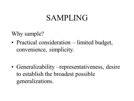 SAMPLING Why sample? Practical consideration – limited budget, convenience, simplicity. Generalizability –representativeness, desire to establish the broadest.