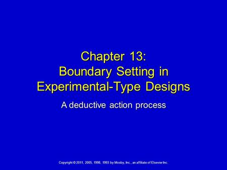Copyright © 2011, 2005, 1998, 1993 by Mosby, Inc., an affiliate of Elsevier Inc. Chapter 13: Boundary Setting in Experimental-Type Designs A deductive.