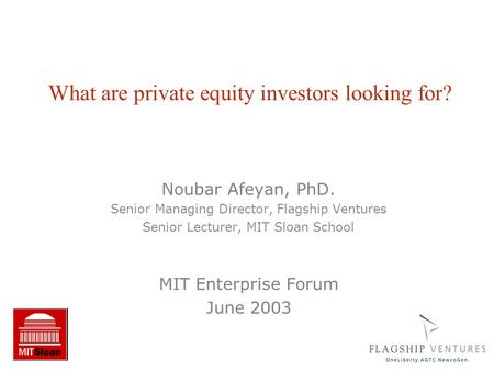 Noubar Afeyan, PhD. Senior Managing Director, Flagship Ventures Senior Lecturer, MIT Sloan School MIT Enterprise Forum June 2003 What are private equity.