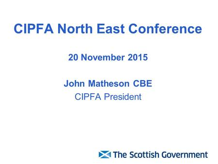 CIPFA North East Conference 20 November 2015 John Matheson CBE CIPFA President.