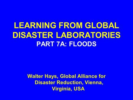 LEARNING FROM GLOBAL DISASTER LABORATORIES PART 7A: FLOODS Walter Hays, Global Alliance for Disaster Reduction, Vienna, Virginia, USA.