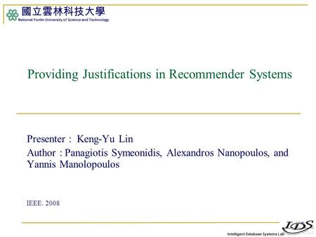 Intelligent Database Systems Lab 國立雲林科技大學 National Yunlin University of Science and Technology 1 Providing Justifications in Recommender Systems Presenter.
