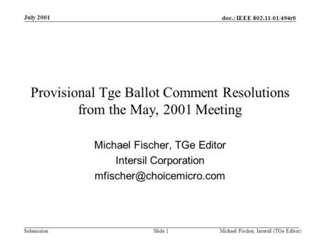 Doc.: IEEE 802.11-01/494r0 Submission July 2001 Michael Fischer, Intersil (TGe Editor)Slide 1 Provisional Tge Ballot Comment Resolutions from the May,
