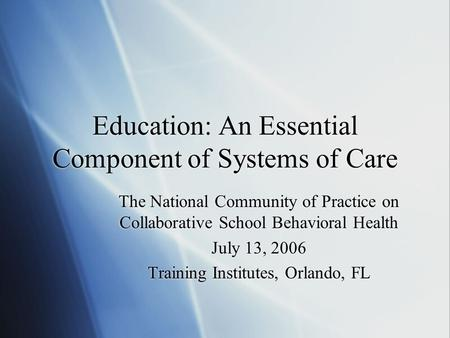 Education: An Essential Component of Systems of Care The National Community of Practice on Collaborative School Behavioral Health July 13, 2006 Training.