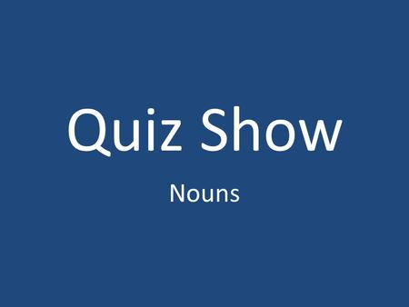 Quiz Show Nouns. 10 20 30 20 30 10 20 30 Nouns Concrete & Abstract Singular & Plural 10 20 30 Common & Proper 10.