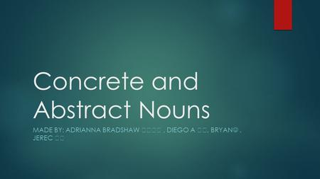 Concrete and Abstract Nouns MADE BY: ADRIANNA BRADSHAW, DIEGO A, BRYAN, JEREC.