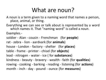 What are noun? A noun is a term given to a naming word that names a person, place, animal, or thing. Everything we can see or talk about is represented.