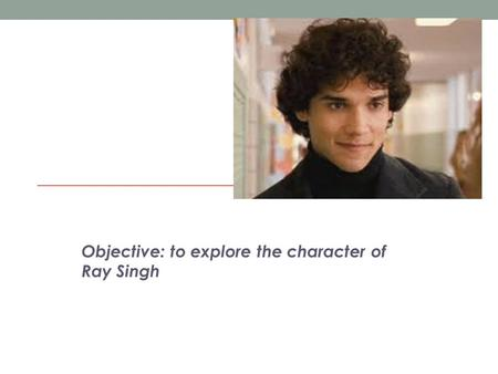 Objective: to explore the character of Ray Singh.