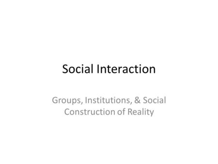Social Interaction Groups, Institutions, & Social Construction of Reality.