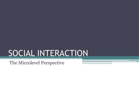 "SOCIAL INTERACTION The Microlevel Perspective. Social Interaction defined: ""the process by which people act toward or respond to other people and is the."
