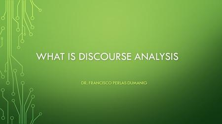 WHAT IS DISCOURSE ANALYSIS DR. FRANCISCO PERLAS DUMANIG.