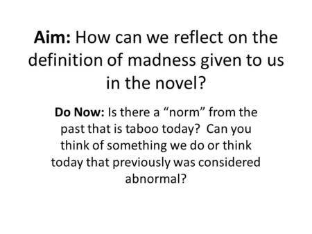 "Aim: How can we reflect on the definition of madness given to us in the novel? Do Now: Is there a ""norm"" from the past that is taboo today? Can you think."
