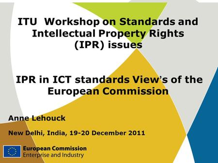 ITU Workshop on Standards and Intellectual Property Rights (IPR) issues IPR in ICT standards View ' s of the European Commission Anne Lehouck New Delhi,
