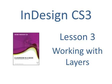InDesign CS3 Lesson 3 Working with Layers. By default, a new document contains just one layer (named Layer1). You can rename the layer and add more layers.