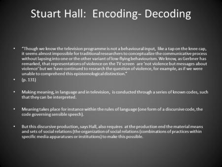 "Stuart Hall: Encoding- Decoding ""Though we know the television programme is not a behavioural input, like a tap on the knee cap, it seems almost impossible."