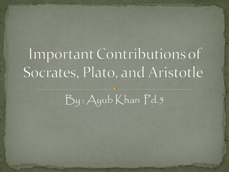 By : Ayub Khan Pd.5. Philosopher. He believed that absolute standards did exist for truth and justice. He encouraged Greeks to go farther and question.