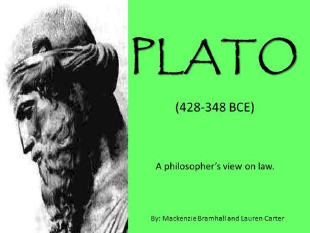PLATO (428-348 BCE) A philosopher's view on law. By: Mackenzie Bramhall and Lauren Carter.