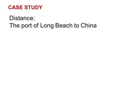 CASE STUDY Distance: The port of Long Beach to China.