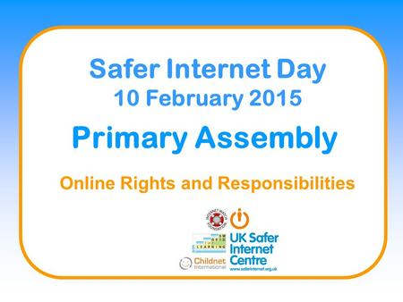 Primary Assembly Online Rights and Responsibilities Safer Internet Day 10 February 2015.