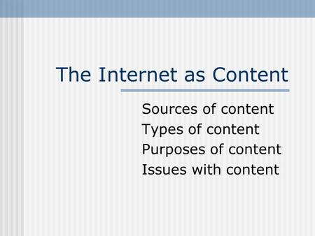 The Internet as Content Sources of content Types of content Purposes of content Issues with content.