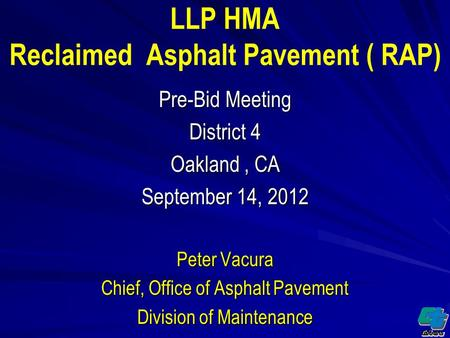 LLP HMA Reclaimed Asphalt Pavement ( RAP) Pre-Bid Meeting District 4 Oakland, CA September 14, 2012 Peter Vacura Chief, Office of Asphalt Pavement Division.