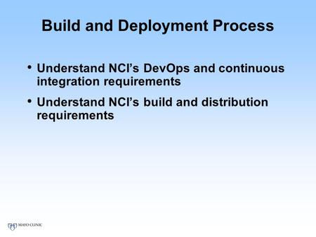 Build and Deployment Process Understand NCI's DevOps and continuous integration requirements Understand NCI's build and distribution requirements.