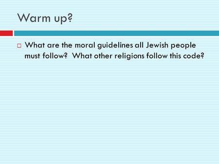Warm up?  What are the moral guidelines all Jewish people must follow? What other religions follow this code?