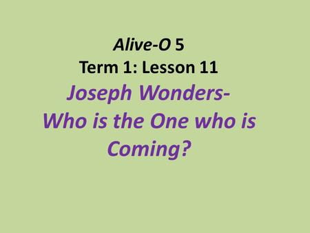Alive-O 5 Term 1: Lesson 11 Joseph Wonders- Who is the One who is Coming?