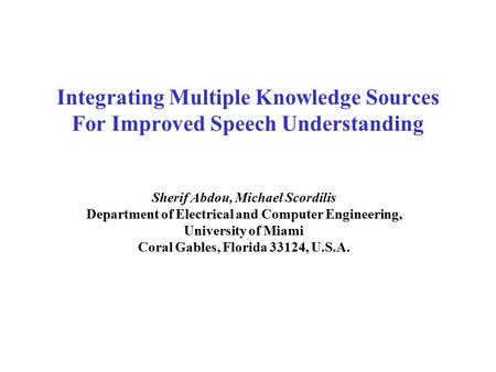 Integrating Multiple Knowledge Sources For Improved Speech Understanding Sherif Abdou, Michael Scordilis Department of Electrical and Computer Engineering,