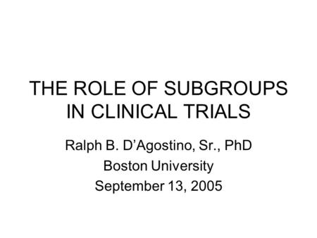 THE ROLE OF SUBGROUPS IN CLINICAL TRIALS Ralph B. D'Agostino, Sr., PhD Boston University September 13, 2005.