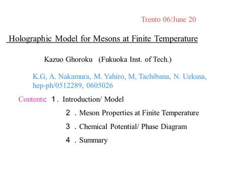 Contents: 1. Introduction/ Model 2. Meson Properties at Finite Temperature 3. Chemical Potential/ Phase Diagram 4. Summary Trento 06/June 20 Holographic.