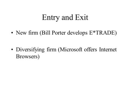 Entry and Exit New firm (Bill Porter develops E*TRADE) Diversifying firm (Microsoft offers Internet Browsers)