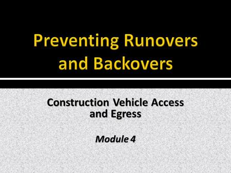 Construction Vehicle Access and Egress Module 4.  Access to- and egress from work zones presents significant challenges. Hazards are compounded when.