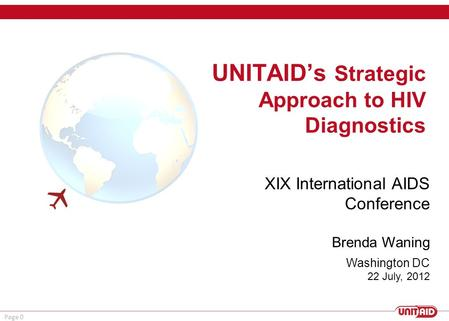 Page 0 UNITAID's Strategic Approach to HIV Diagnostics  Washington DC 22 July, 2012 XIX International AIDS Conference Brenda Waning.