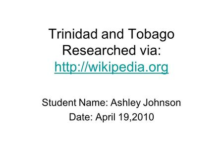 Trinidad and Tobago Researched via:   Student Name: Ashley Johnson Date: April 19,2010.